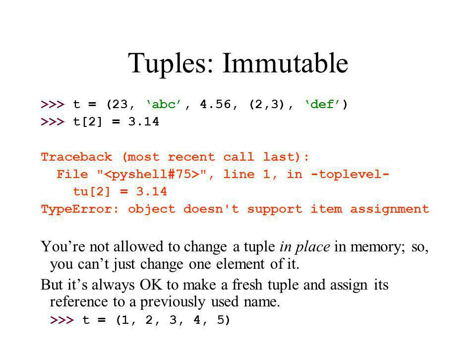 Tuples: Immutable >>> t = (23, 'abc', 4.56, (2,3), 'def') >>> t[2] = 3.14. Traceback (most recent call last):
